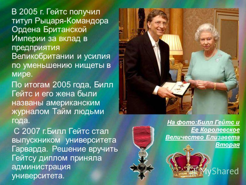 В 2005 г. Гейтс получил титул Рыцаря-Командора Ордена Британской Империи за вклад в предприятия Великобритании и усилия по уменьшению нищеты в мире. По итогам 2005 года, Билл Гейтс и его жена были названы американским журналом Тайм людьми года. С 200