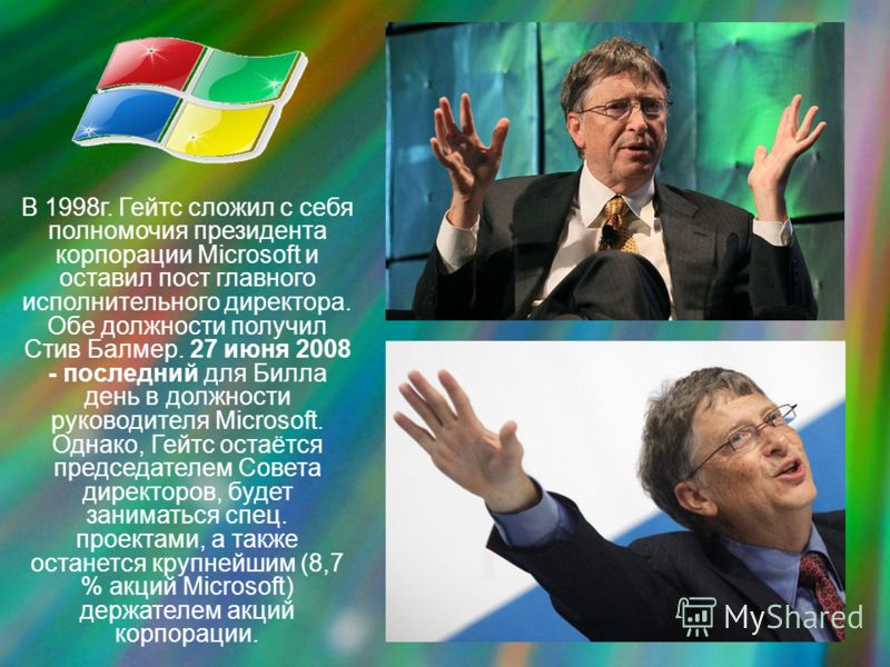 В 1998г. Гейтс сложил с себя полномочия президента корпорации Microsoft и оставил пост главного исполнительного директора. Обе должности получил Стив Балмер. 27 июня 2008 - последний для Билла день в должности руководителя Microsoft. Однако, Гейтс ос