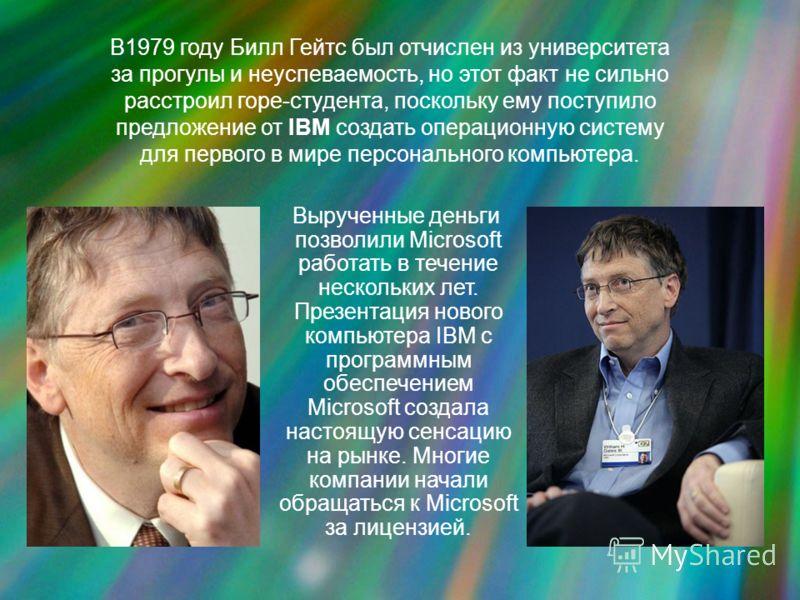 В1979 году Билл Гейтс был отчислен из университета за прогулы и неуспеваемость, но этот факт не сильно расстроил горе-студента, поскольку ему поступило предложение от IBM создать операционную систему для первого в мире персонального компьютера. Выруч