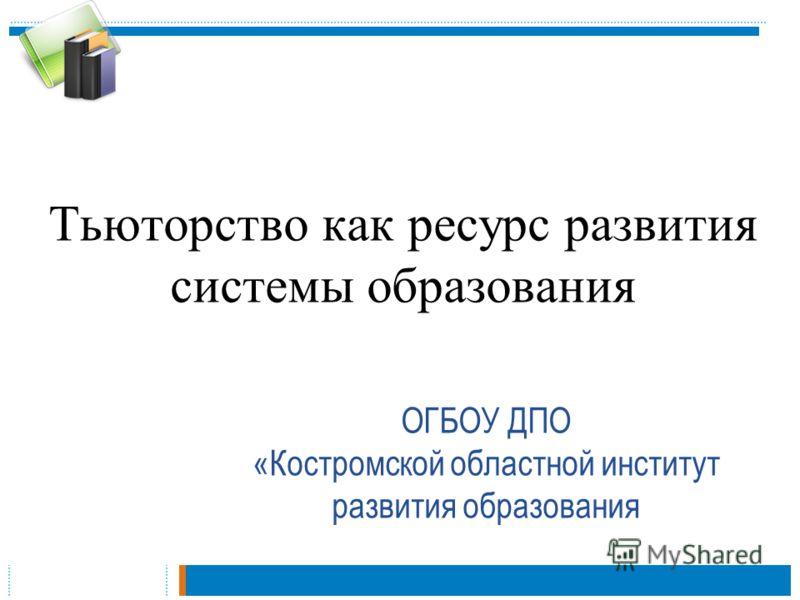 Тьюторство как ресурс развития системы образования ОГБОУ ДПО «Костромской областной институт развития образования