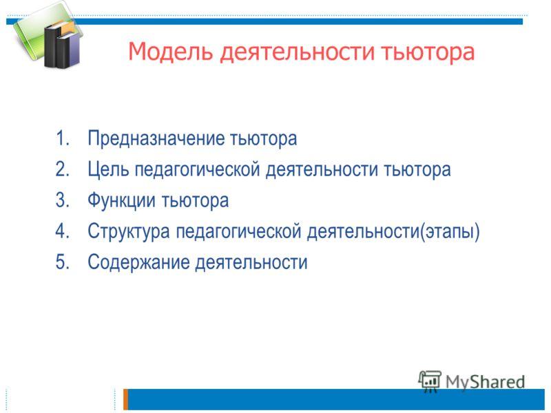 Модель деятельности тьютора 1.Предназначение тьютора 2.Цель педагогической деятельности тьютора 3.Функции тьютора 4.Структура педагогической деятельности(этапы) 5.Содержание деятельности