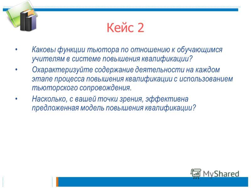 Кейс 2 Каковы функции тьютора по отношению к обучающимся учителям в системе повышения квалификации? Охарактеризуйте содержание деятельности на каждом этапе процесса повышения квалификации с использованием тьюторского сопровождения. Насколько, с вашей
