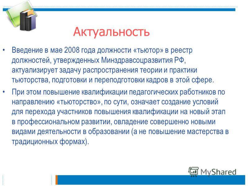Актуальность Введение в мае 2008 года должности «тьютор» в реестр должностей, утвержденных Минздравсоцразвития РФ, актуализирует задачу распространения теории и практики тьюторства, подготовки и переподготовки кадров в этой сфере. При этом повышение