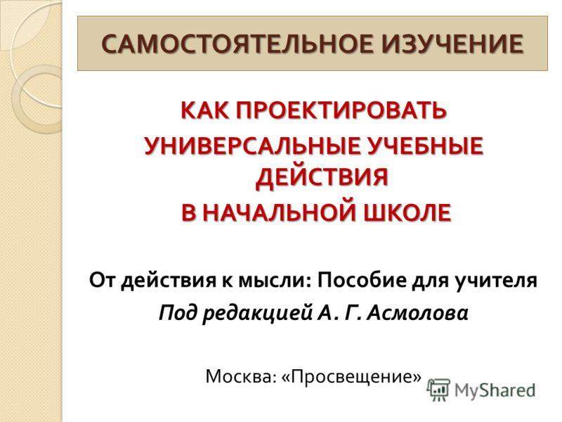 САМОСТОЯТЕЛЬНОЕ ИЗУЧЕНИЕ КАК ПРОЕКТИРОВАТЬ УНИВЕРСАЛЬНЫЕ УЧЕБНЫЕ ДЕЙСТВИЯ В НАЧАЛЬНОЙ ШКОЛЕ В НАЧАЛЬНОЙ ШКОЛЕ От действия к мысли : Пособие для учителя Под редакцией А. Г. Асмолова Москва : « Просвещение »