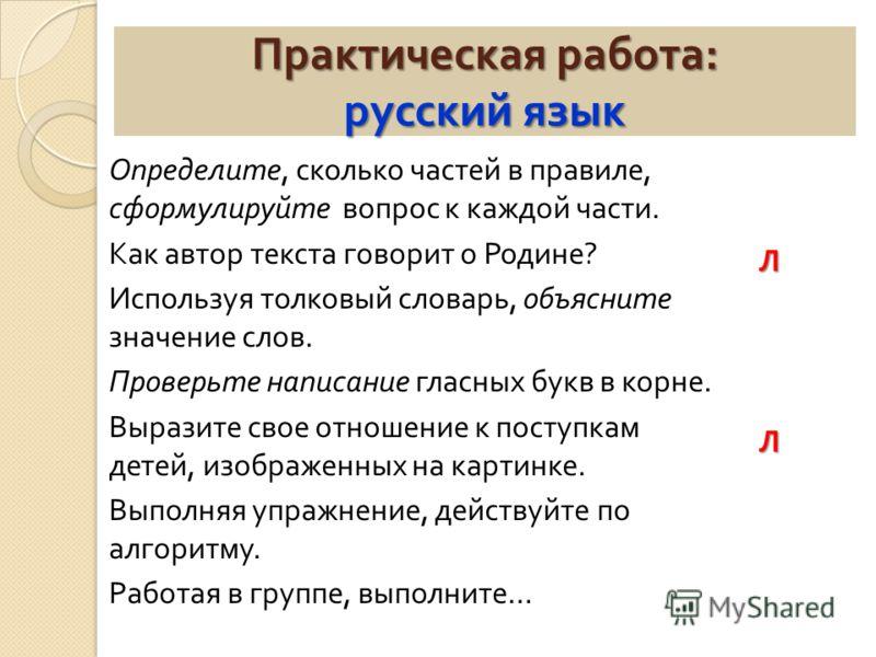 Практическая работа : русский язык Определите, сколько частей в правиле, сформулируйте вопрос к каждой части. Как автор текста говорит о Родине ? Используя толковый словарь, объясните значение слов. Проверьте написание гласных букв в корне. Выразите