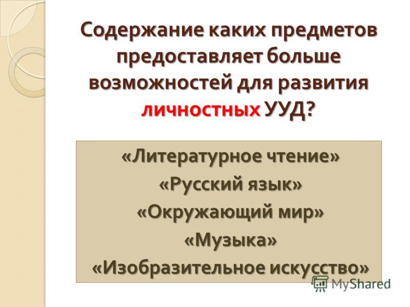Содержание каких предметов предоставляет больше возможностей для развития личностных УУД ? « Литературное чтение » « Русский язык » « Окружающий мир » « Музыка » « Изобразительное искусство »
