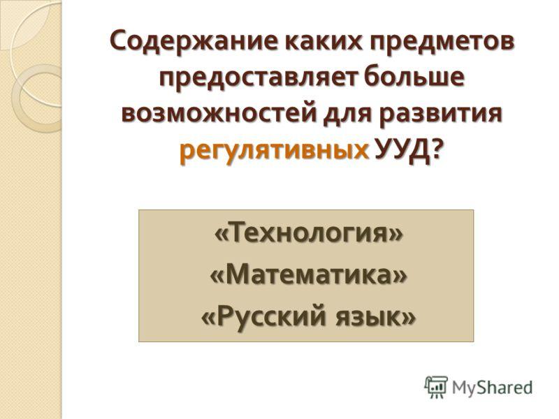 Содержание каких предметов предоставляет больше возможностей для развития регулятивных УУД ? « Технология » « Математика » « Русский язык »