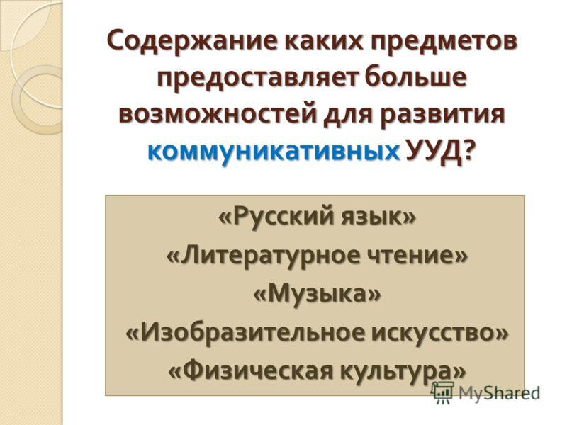 Содержание каких предметов предоставляет больше возможностей для развития коммуникативных УУД ? « Русский язык » « Литературное чтение » « Музыка » « Изобразительное искусство » « Физическая культура »