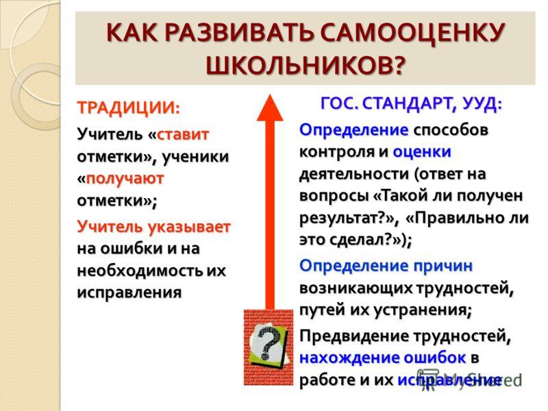 КАК РАЗВИВАТЬ САМООЦЕНКУ ШКОЛЬНИКОВ ? ТРАДИЦИИ : Учитель « ставит отметки », ученики « получают отметки »; Учитель указывает на ошибки и на необходимость их исправления ГОС. СТАНДАРТ, УУД : Определение способов контроля и оценки деятельности ( ответ