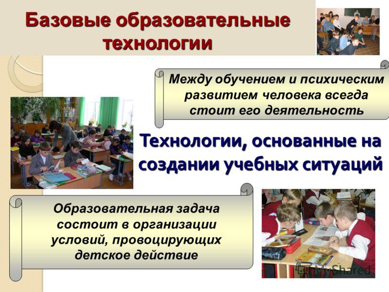 Технологии, основанные на создании учебных ситуаций Между обучением и психическим развитием человека всегда стоит его деятельность Образовательная задача состоит в организации условий, провоцирующих детское действие Базовые образовательные технологии