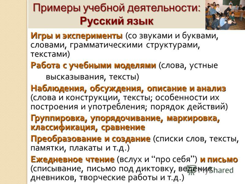 Примеры учебной деятельности: Русский язык Игры и эксперименты Игры и эксперименты ( со звуками и буквами, словами, грамматическими структурами, текстами ) Работа с учебными моделями Работа с учебными моделями ( слова, устные высказывания, тексты ) Н