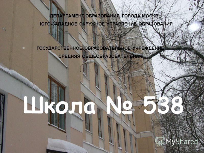 Школа 538 ДЕПАРТАМЕНТ ОБРАЗОВАНИЯ ГОРОДА МОСКВЫ ЮГО-ЗАПАДНОЕ ОКРУЖНОЕ УПРАВЛЕНИЕ ОБРАЗОВАНИЯ ГОСУДАРСТВЕННОЕ ОБРАЗОВАТЕЛЬНОЕ УЧРЕЖДЕНИЕ СРЕДНЯЯ ОБЩЕОБРАЗОВАТЕЛЬНАЯ
