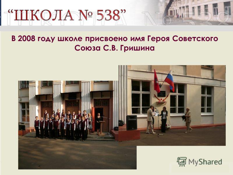 В 2008 году школе присвоено имя Героя Советского Союза С.В. Гришина