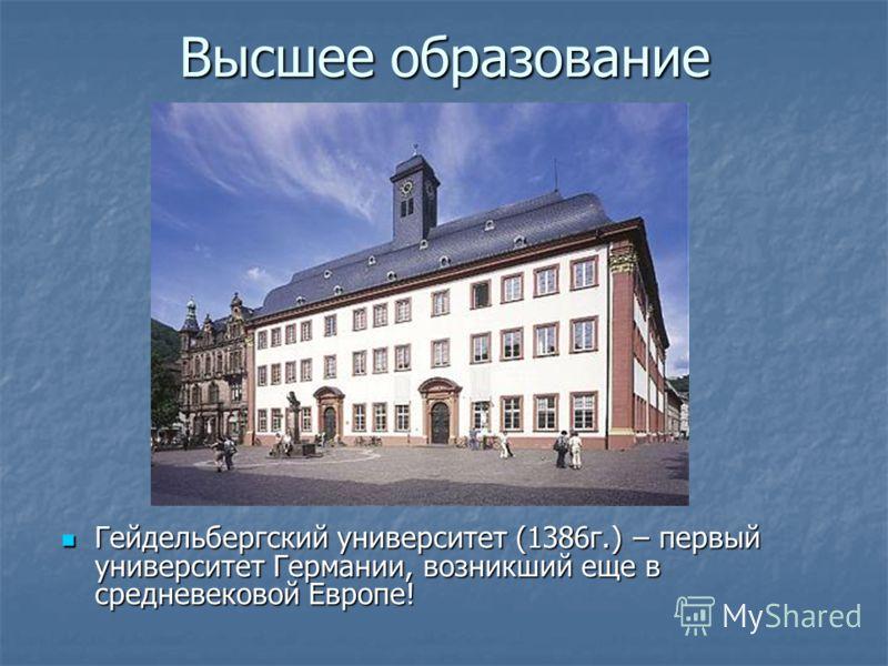 Высшее образование Гейдельбергский университет (1386г.) – первый университет Германии, возникший еще в средневековой Европе! Гейдельбергский университет (1386г.) – первый университет Германии, возникший еще в средневековой Европе!