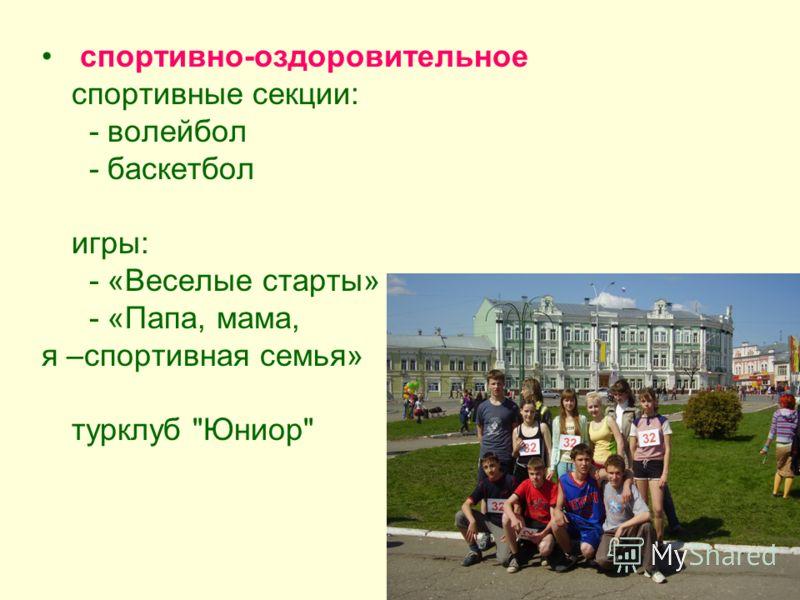 спортивно-оздоровительное спортивные секции: - волейбол - баскетбол игры: - «Веселые старты» - «Папа, мама, я –спортивная семья» турклуб Юниор