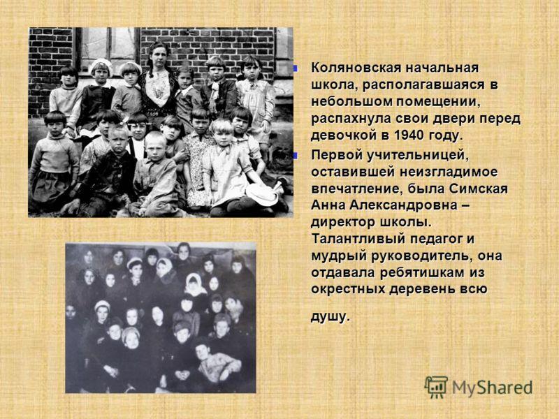 Коляновская начальная школа, располагавшаяся в небольшом помещении, распахнула свои двери перед девочкой в 1940 году. Коляновская начальная школа, располагавшаяся в небольшом помещении, распахнула свои двери перед девочкой в 1940 году. Первой учитель