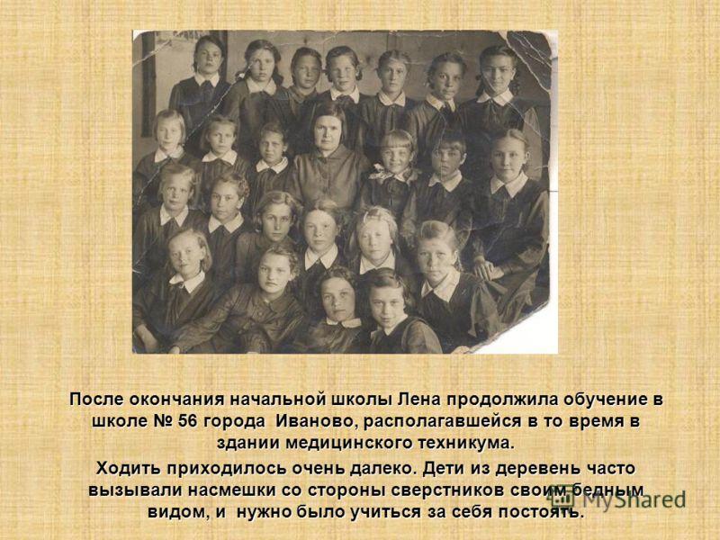 После окончания начальной школы Лена продолжила обучение в школе 56 города Иваново, располагавшейся в то время в здании медицинского техникума. Ходить приходилось очень далеко. Дети из деревень часто вызывали насмешки со стороны сверстников своим бед