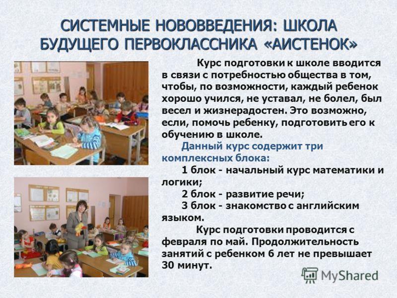 СИСТЕМНЫЕ НОВОВВЕДЕНИЯ: ШКОЛА БУДУЩЕГО ПЕРВОКЛАССНИКА «АИСТЕНОК». Курс подготовки к школе вводится в связи с потребностью общества в том, чтобы, по возможности, каждый ребенок хорошо учился, не уставал, не болел, был весел и жизнерадостен. Это возмож