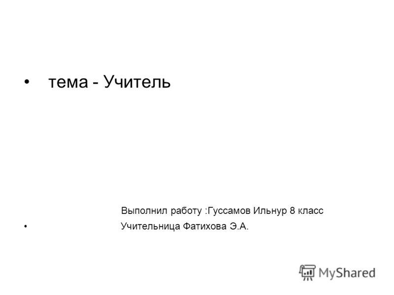 тема - Учитель Выполнил работу :Гуссамов Ильнур 8 класс Учительница Фатихова Э.А.