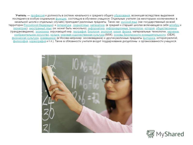 Учитель профессия и должность в системе начального и среднего общего образования, возникшая вследствие выделения последнего в особую социальную функцию, состоящую в обучении учащихся. Отдельные учителя (за некоторыми исключениями в начальной школе и