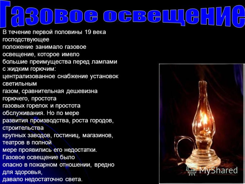 В течение первой половины 19 века господствующее положение занимало газовое освещение, которое имело большие преимущества перед лампами с жидким горючим: централизованное снабжение установок светильным газом, сравнительная дешевизна горючего, простот