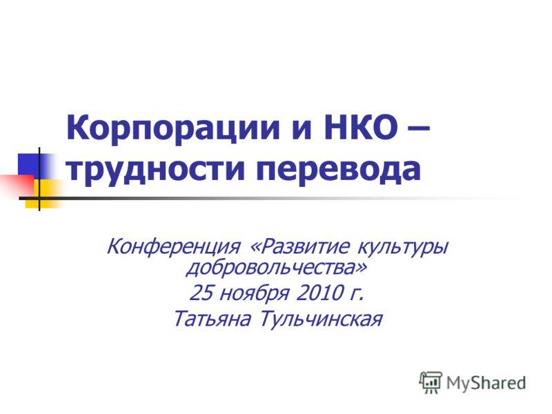 Корпорации и НКО – трудности перевода Конференция «Развитие культуры добровольчества» 25 ноября 2010 г. Татьяна Тульчинская