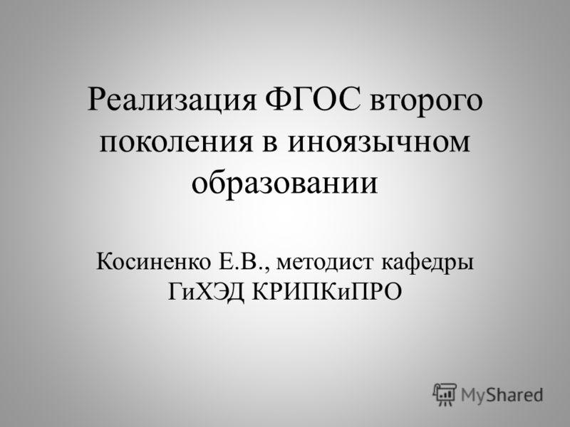 Реализация ФГОС второго поколения в иноязычном образовании Косиненко Е.В., методист кафедры ГиХЭД КРИПКиПРО