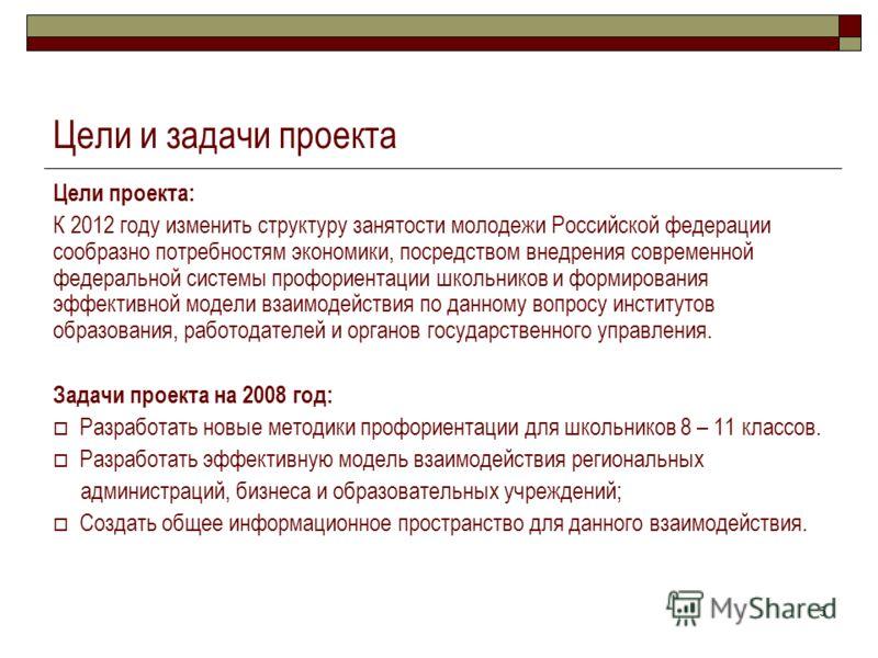 5 Цели и задачи проекта Цели проекта: К 2012 году изменить структуру занятости молодежи Российской федерации сообразно потребностям экономики, посредством внедрения современной федеральной системы профориентации школьников и формирования эффективной