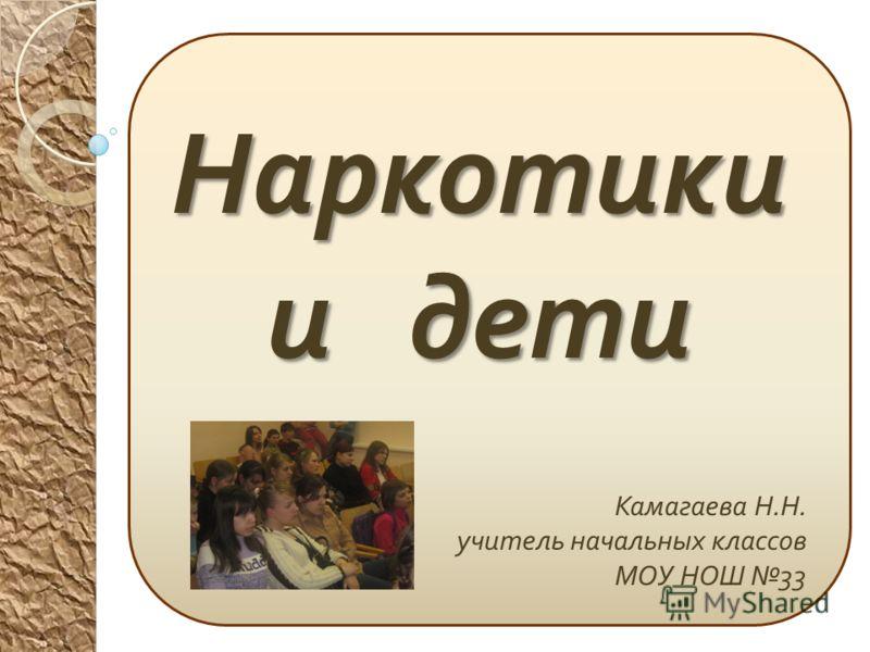 Наркотики и дети Камагаева Н. Н. учитель начальных классов МОУ НОШ 33
