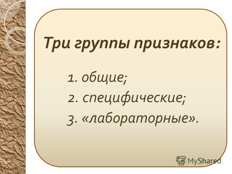 Три группы признаков : 1. общие ; 2. специфические ; 3. « лабораторные ».