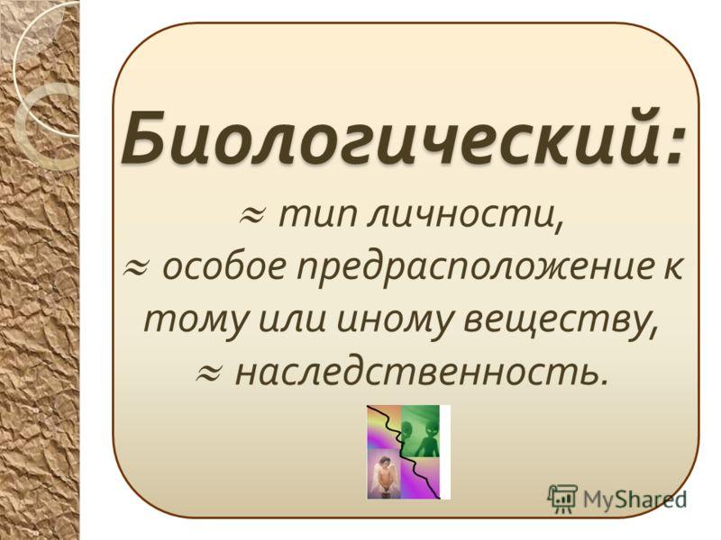 Биологический : Биологический : тип личности, особое предрасположение к тому или иному веществу, наследственность.