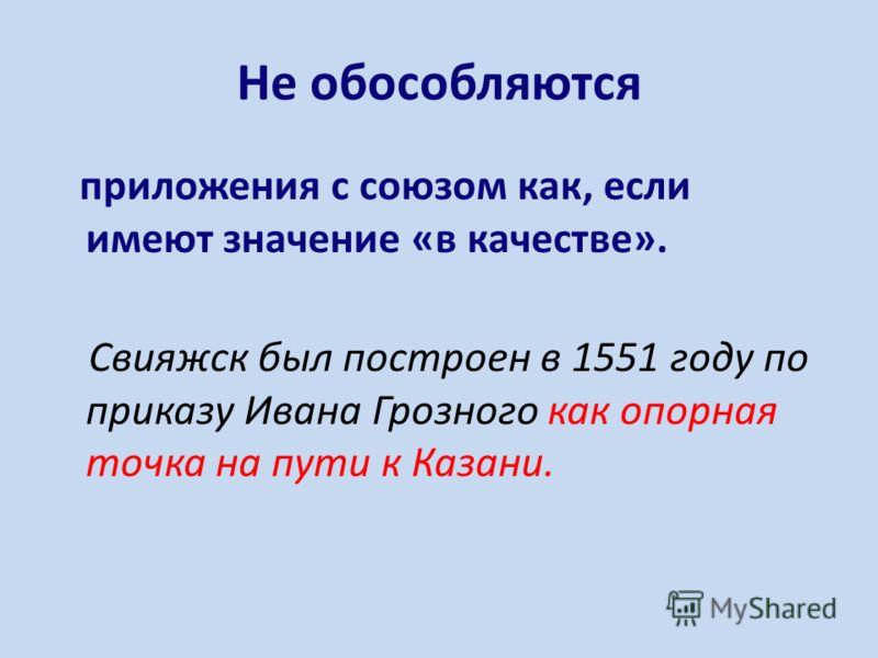 Не обособляются приложения с союзом как, если имеют значение «в качестве». Свияжск был построен в 1551 году по приказу Ивана Грозного как опорная точка на пути к Казани.