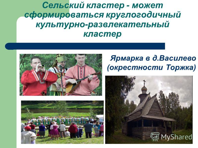 Сельский кластер - может сформироваться круглогодичный культурно-развлекательный кластер Ярмарка в д.Василево (окрестности Торжка)