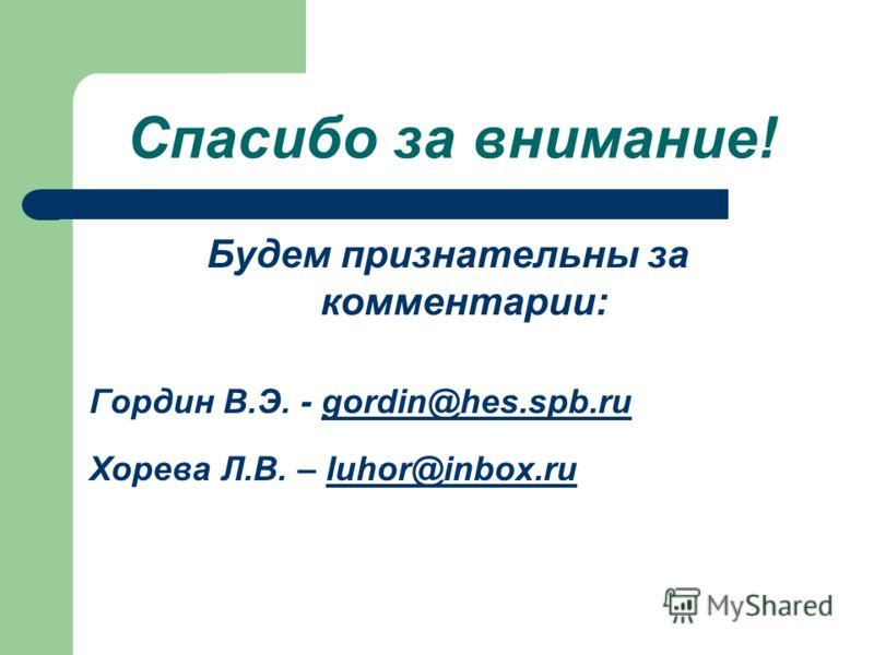 Спасибо за внимание! Будем признательны за комментарии: Гордин В.Э. - gordin@hes.spb.rugordin@hes.spb.ru Хорева Л.В. – luhor@inbox.ruluhor@inbox.ru