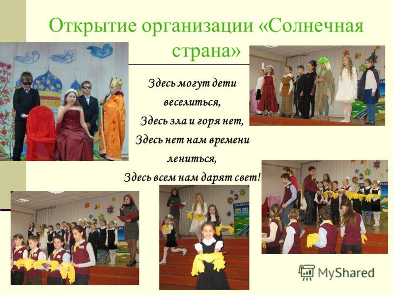 Открытие организации «Солнечная страна» Здесь могут дети веселиться, Здесь зла и горя нет, Здесь нет нам времени лениться, Здесь всем нам дарят свет!