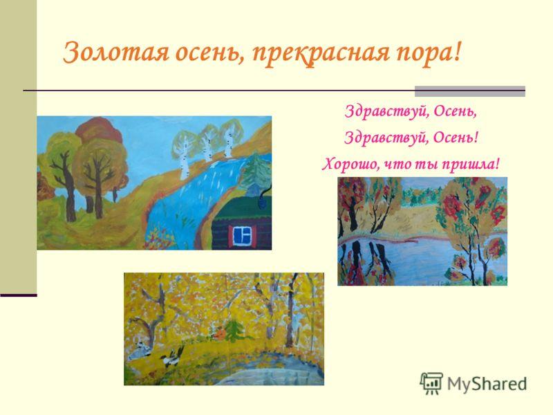 Золотая осень, прекрасная пора! Здравствуй, Осень, Здравствуй, Осень! Хорошо, что ты пришла!