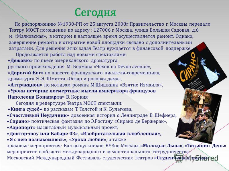 По распоряжению 1930-РП от 25 августа 2008г Правительство г. Москвы передало Театру МОСТ помещение по адресу : 127006 г. Москва, улица Большая Садовая, д.6 м. «Маяковская», в котором в настоящее время осуществляется ремонт. Однако, завершение ремонта