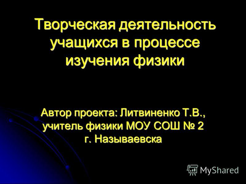 Творческая деятельность учащихся в процессе изучения физики Автор проекта: Литвиненко Т.В., учитель физики МОУ СОШ 2 г. Называевска