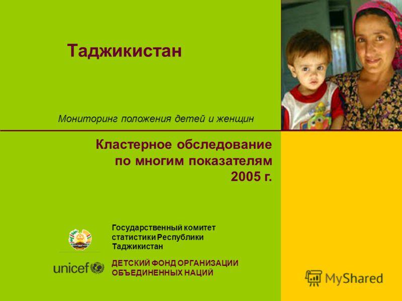 Таджикистан Мониторинг положения детей и женщин Кластерное обследование по многим показателям 2005 г. Государственный комитет статистики Республики Таджикистан ДЕТСКИЙ ФОНД ОРГАНИЗАЦИИ ОБЪЕДИНЕННЫХ НАЦИЙ