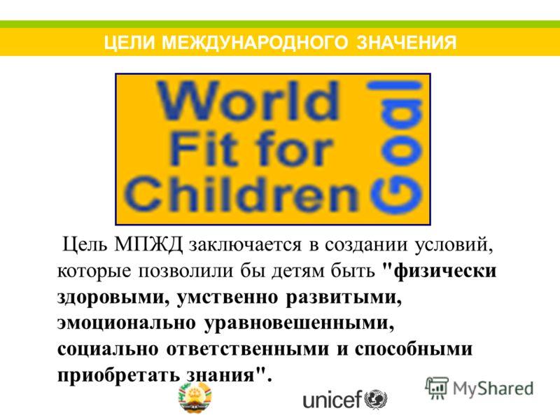 ЦЕЛИ МЕЖДУНАРОДНОГО ЗНАЧЕНИЯ Цель МПЖД заключается в создании условий, которые позволили бы детям быть физически здоровыми, умственно развитыми, эмоционально уравновешенными, социально ответственными и способными приобретать знания.