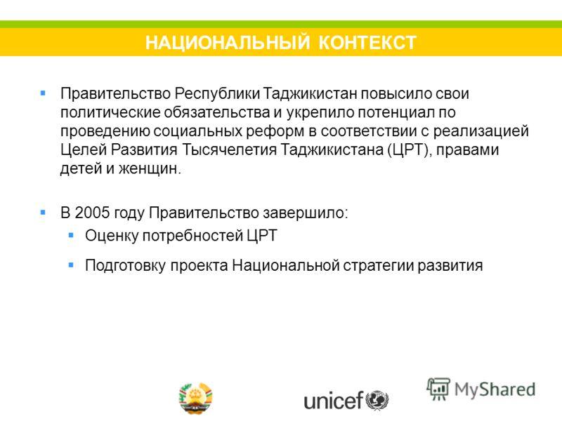 НАЦИОНАЛЬНЫЙ КОНТЕКСТ Правительство Республики Таджикистан повысило свои политические обязательства и укрепило потенциал по проведению социальных реформ в соответствии с реализацией Целей Развития Тысячелетия Таджикистана (ЦРТ), правами детей и женщи