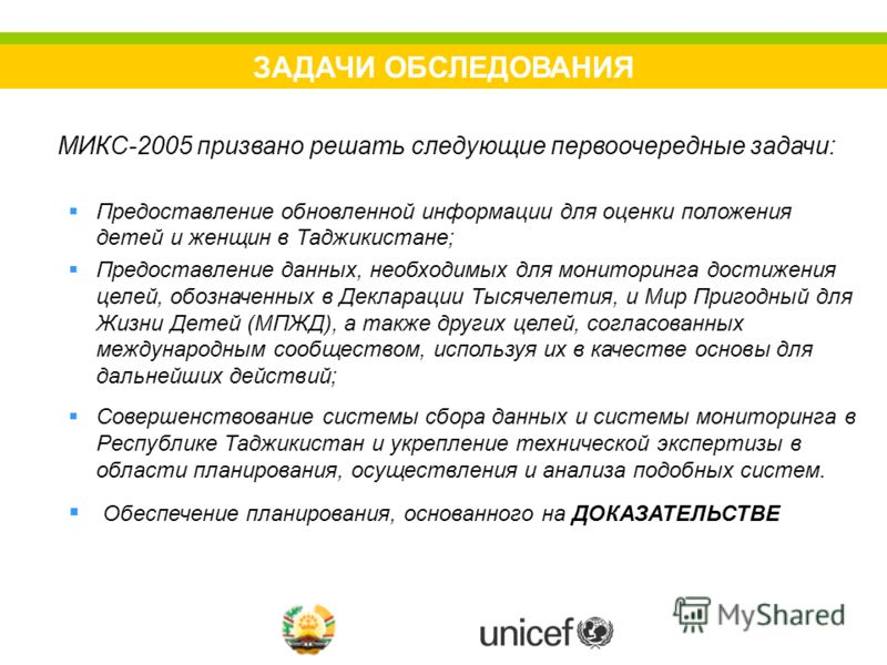 ЗАДАЧИ ОБСЛЕДОВАНИЯ МИКС-2005 призвано решать следующие первоочередные задачи: Предоставление обновленной информации для оценки положения детей и женщин в Таджикистане; Предоставление данных, необходимых для мониторинга достижения целей, обозначенных