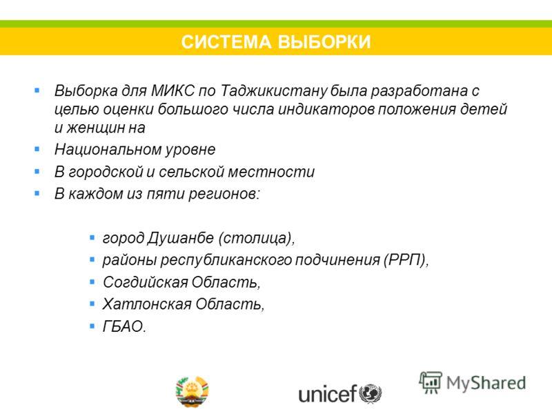 СИСТЕМА ВЫБОРКИ Выборка для МИКС по Таджикистану была разработана с целью оценки большого числа индикаторов положения детей и женщин на Национальном уровне В городской и сельской местности В каждом из пяти регионов: город Душанбе (столица), районы ре