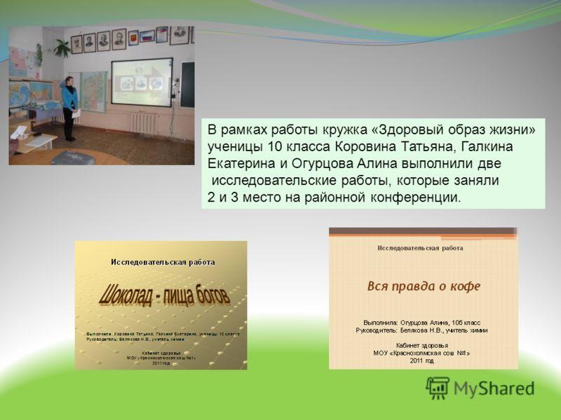 В рамках работы кружка «Здоровый образ жизни» ученицы 10 класса Коровина Татьяна, Галкина Екатерина и Огурцова Алина выполнили две исследовательские работы, которые заняли 2 и 3 место на районной конференции.