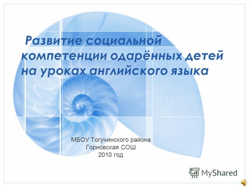 Развитие социальной компетенции одарённых детей на уроках английского языка МБОУ Тогучинского района Горновская СОШ 2010 год