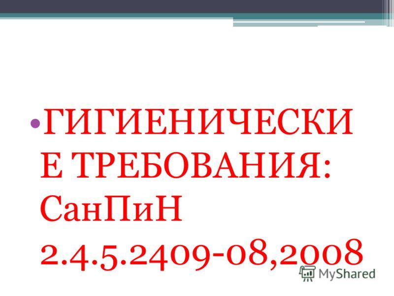 ГИГИЕНИЧЕСКИ Е ТРЕБОВАНИЯ: СанПиН 2.4.5.2409-08,2008