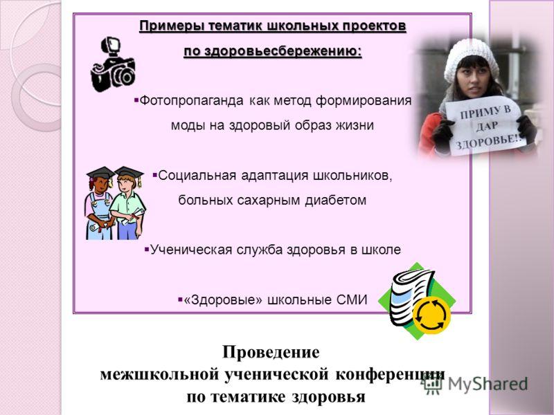 Примеры тематик школьных проектов по здоровьесбережению: Фотопропаганда как метод формирования моды на здоровый образ жизни Социальная адаптация школьников, больных сахарным диабетом Ученическая служба здоровья в школе «Здоровые» школьные СМИ Проведе