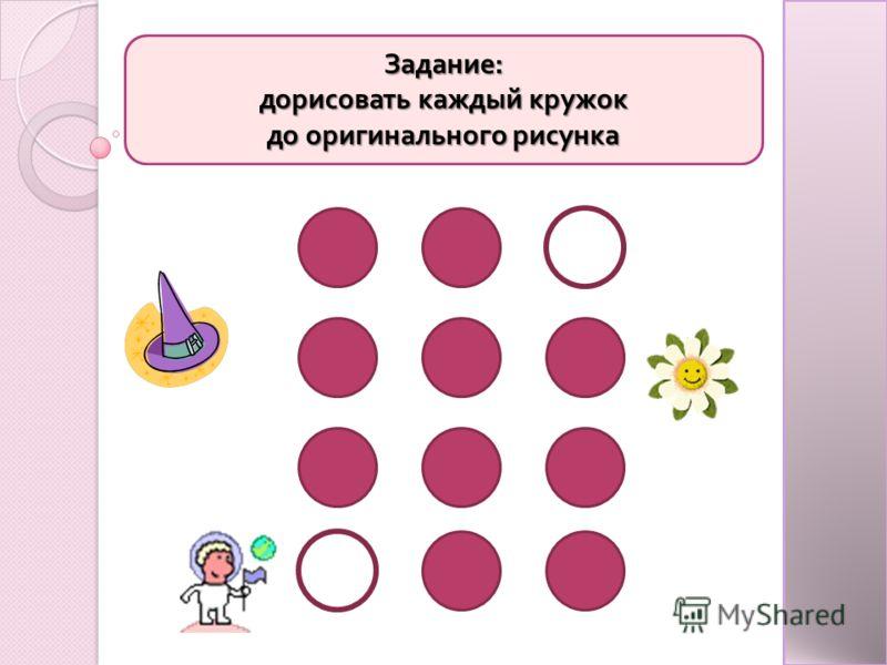 Задание : дорисовать каждый кружок до оригинального рисунка