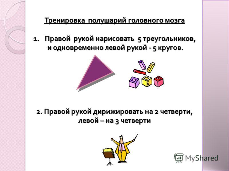 Тренировка полушарий головного мозга 1.Правой рукой нарисовать 5 треугольников, и одновременно левой рукой - 5 кругов. и одновременно левой рукой - 5 кругов. 2. Правой рукой дирижировать на 2 четверти, левой – на 3 четверти