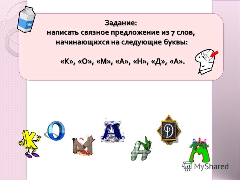 Задание : написать связное предложение из 7 слов, начинающихся на следующие буквы : начинающихся на следующие буквы : « К », « О », « М », « А », « Н », « Д », « А ». « К », « О », « М », « А », « Н », « Д », « А ».